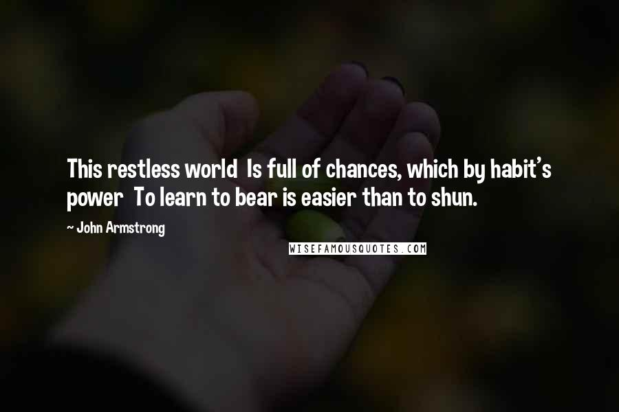 John Armstrong quotes: This restless world Is full of chances, which by habit's power To learn to bear is easier than to shun.