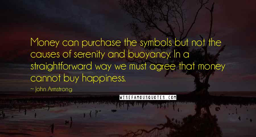 John Armstrong quotes: Money can purchase the symbols but not the causes of serenity and buoyancy. In a straightforward way we must agree that money cannot buy happiness.