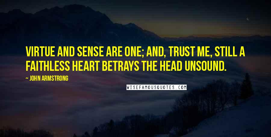John Armstrong quotes: Virtue and sense are one; and, trust me, still A faithless heart betrays the head unsound.