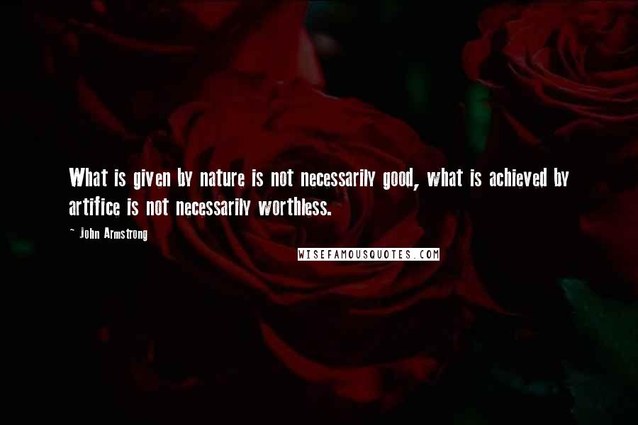 John Armstrong quotes: What is given by nature is not necessarily good, what is achieved by artifice is not necessarily worthless.