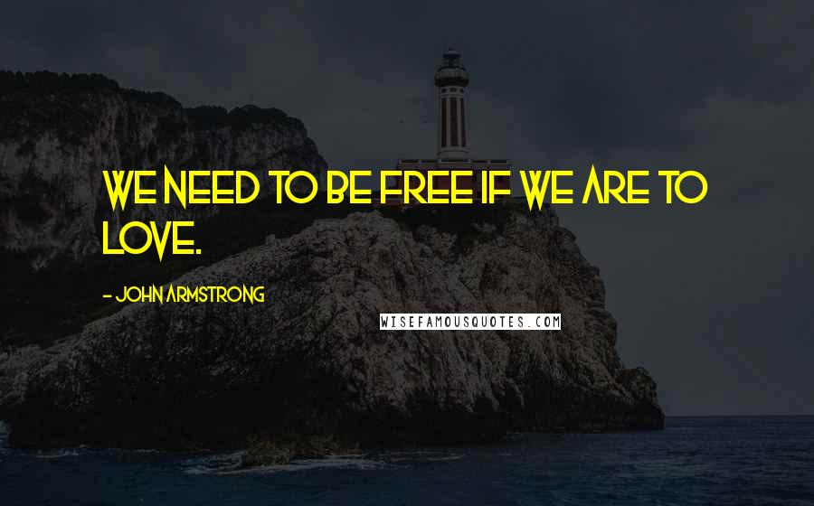 John Armstrong quotes: We need to be free if we are to love.