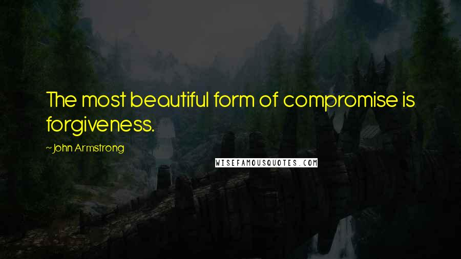 John Armstrong quotes: The most beautiful form of compromise is forgiveness.