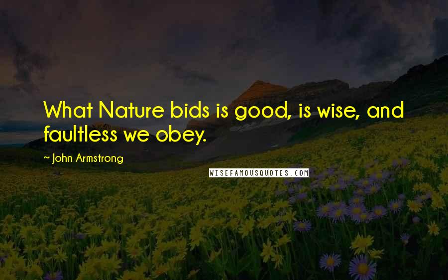 John Armstrong quotes: What Nature bids is good, is wise, and faultless we obey.
