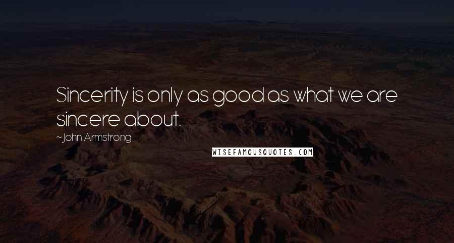 John Armstrong quotes: Sincerity is only as good as what we are sincere about.