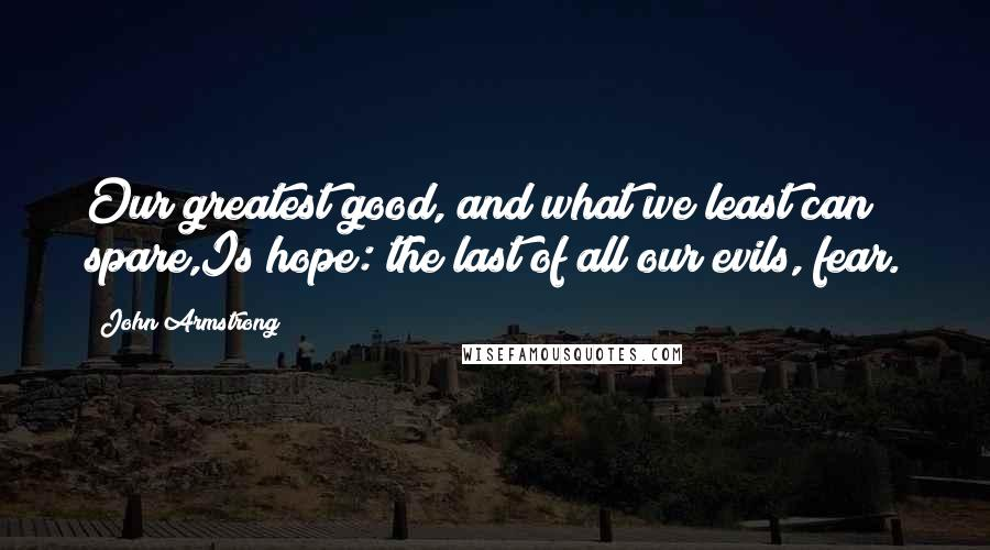 John Armstrong quotes: Our greatest good, and what we least can spare,Is hope: the last of all our evils, fear.