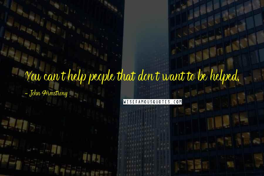 John Armstrong quotes: You can't help people that don't want to be helped.