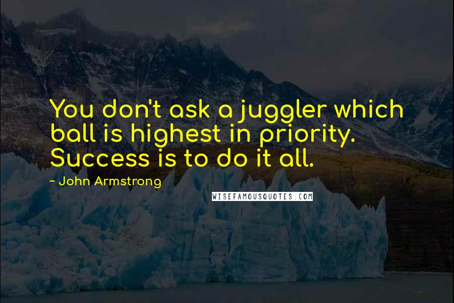 John Armstrong quotes: You don't ask a juggler which ball is highest in priority. Success is to do it all.