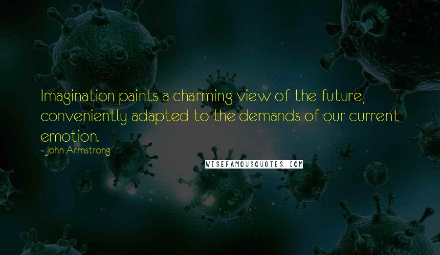 John Armstrong quotes: Imagination paints a charming view of the future, conveniently adapted to the demands of our current emotion.