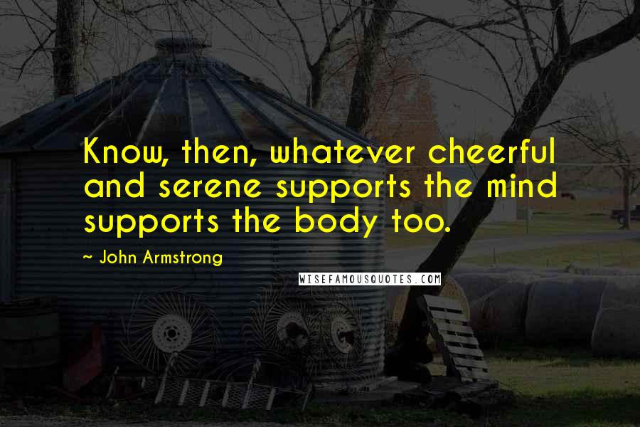 John Armstrong quotes: Know, then, whatever cheerful and serene supports the mind supports the body too.