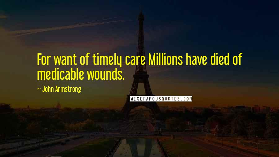 John Armstrong quotes: For want of timely care Millions have died of medicable wounds.
