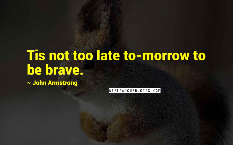 John Armstrong quotes: Tis not too late to-morrow to be brave.