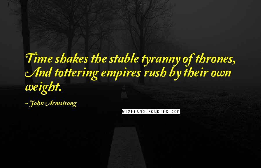 John Armstrong quotes: Time shakes the stable tyranny of thrones, And tottering empires rush by their own weight.