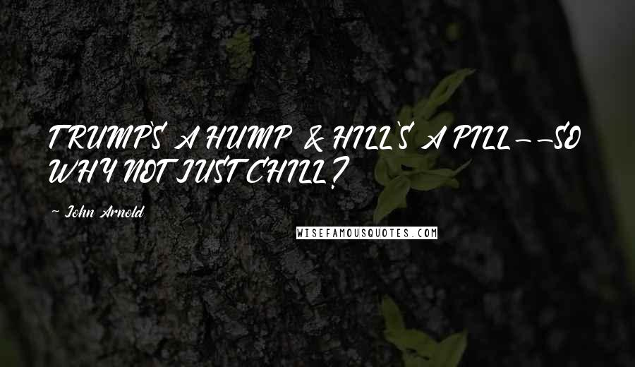John Arnold quotes: TRUMP'S A HUMP & HILL'S A PILL--SO WHY NOT JUST CHILL?