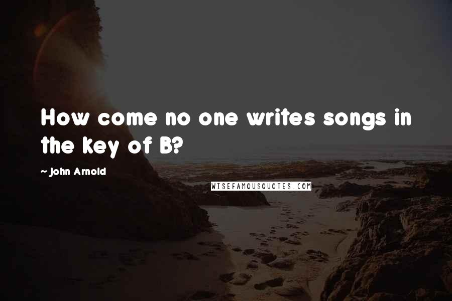John Arnold quotes: How come no one writes songs in the key of B?