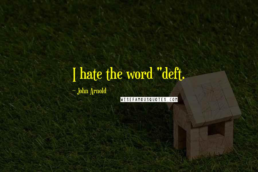 "John Arnold quotes: I hate the word ""deft."