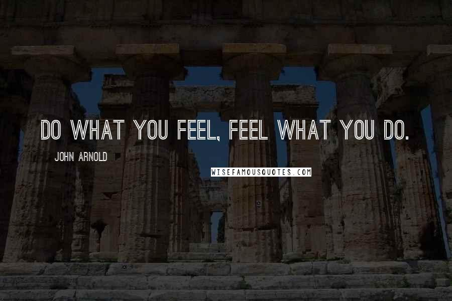 John Arnold quotes: Do what you feel, feel what you do.