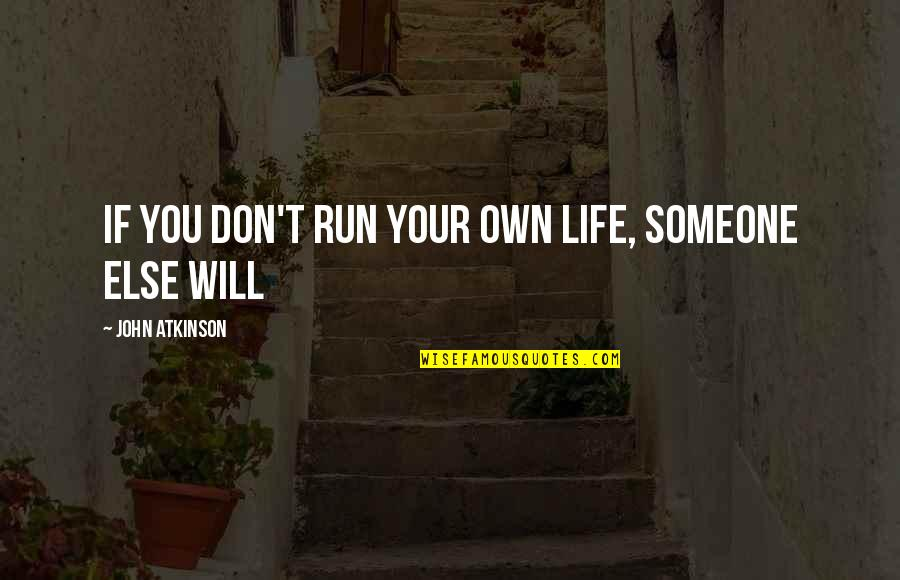 John Atkinson Quotes By John Atkinson: If you don't run your own life, someone