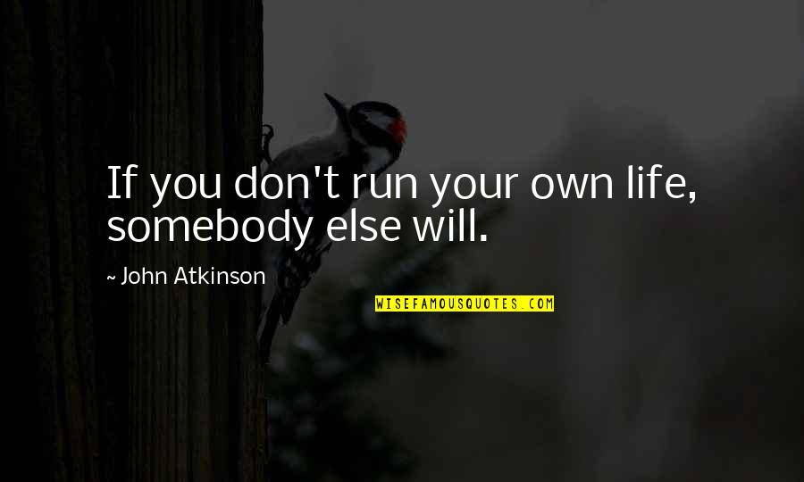 John Atkinson Quotes By John Atkinson: If you don't run your own life, somebody
