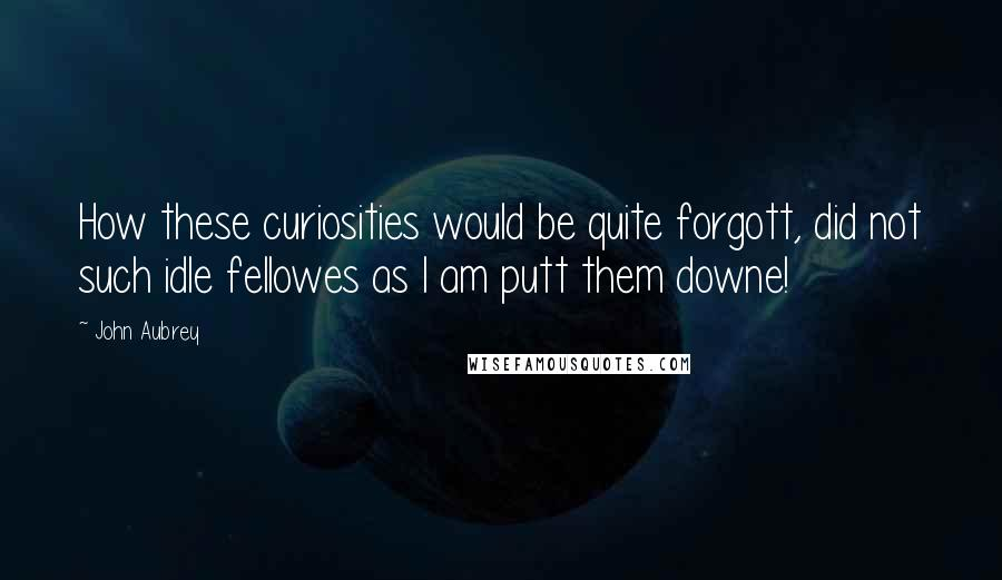 John Aubrey quotes: How these curiosities would be quite forgott, did not such idle fellowes as I am putt them downe!