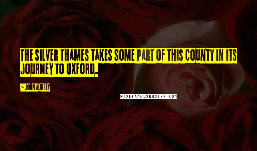 John Aubrey quotes: The silver Thames takes some part of this county in its journey to Oxford.