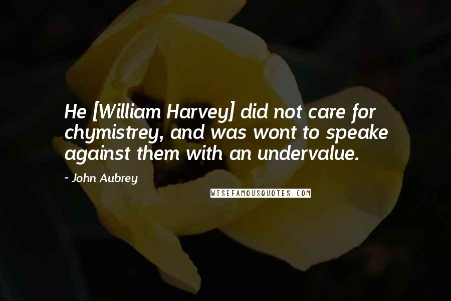 John Aubrey quotes: He [William Harvey] did not care for chymistrey, and was wont to speake against them with an undervalue.