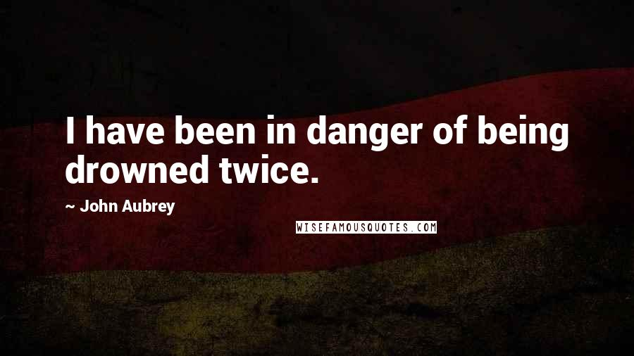 John Aubrey quotes: I have been in danger of being drowned twice.