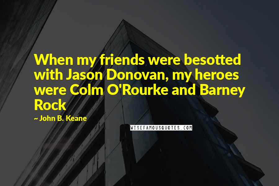 John B. Keane quotes: When my friends were besotted with Jason Donovan, my heroes were Colm O'Rourke and Barney Rock