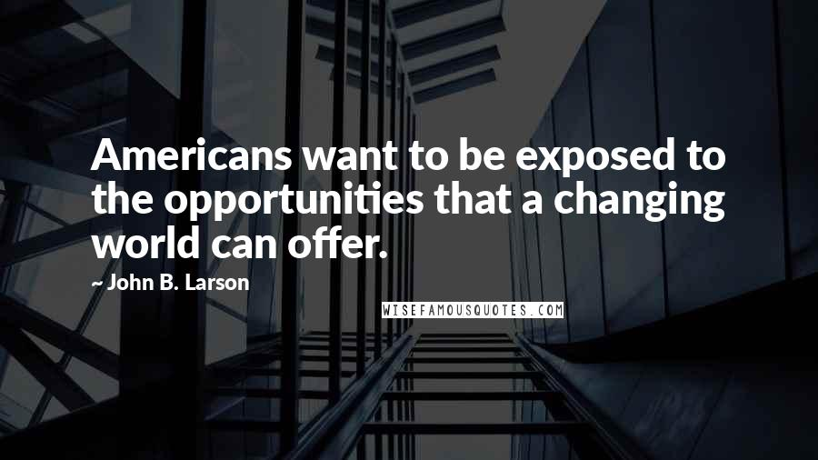 John B. Larson quotes: Americans want to be exposed to the opportunities that a changing world can offer.