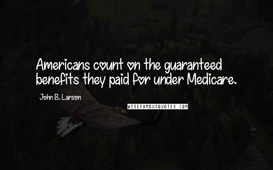John B. Larson quotes: Americans count on the guaranteed benefits they paid for under Medicare.