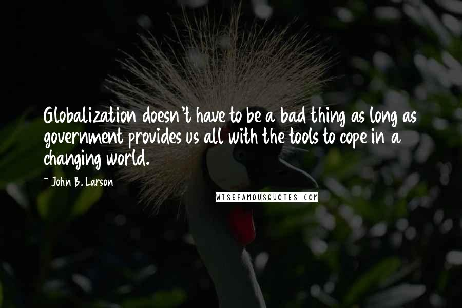 John B. Larson quotes: Globalization doesn't have to be a bad thing as long as government provides us all with the tools to cope in a changing world.