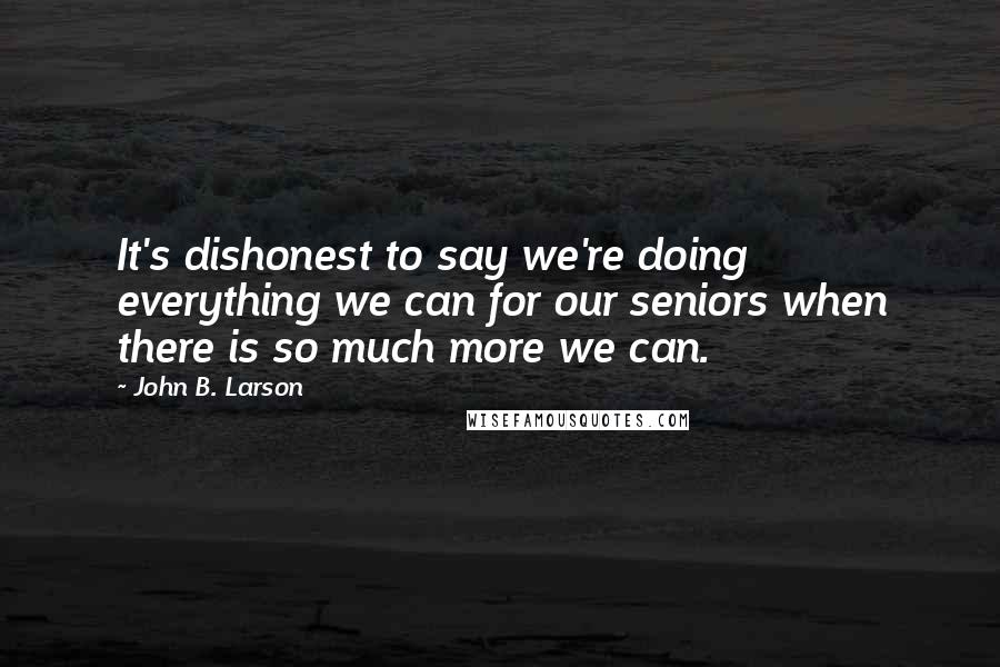 John B. Larson quotes: It's dishonest to say we're doing everything we can for our seniors when there is so much more we can.