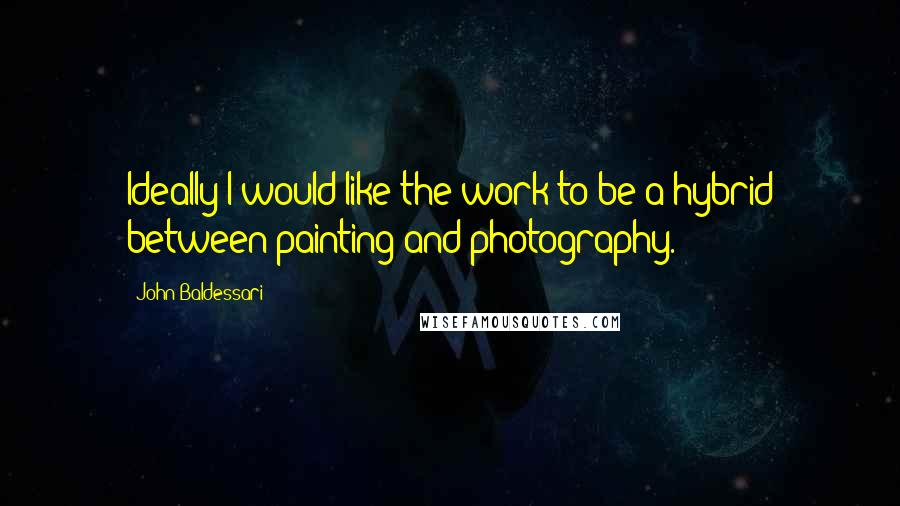 John Baldessari quotes: Ideally I would like the work to be a hybrid between painting and photography.