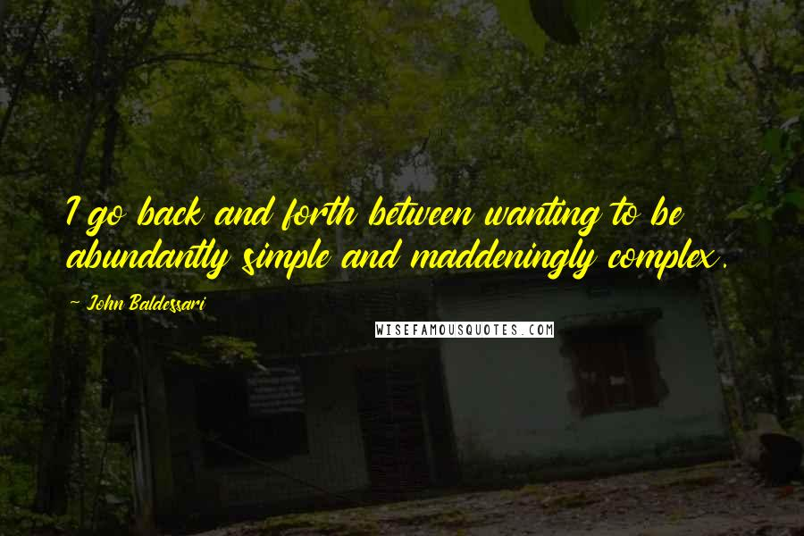John Baldessari quotes: I go back and forth between wanting to be abundantly simple and maddeningly complex.