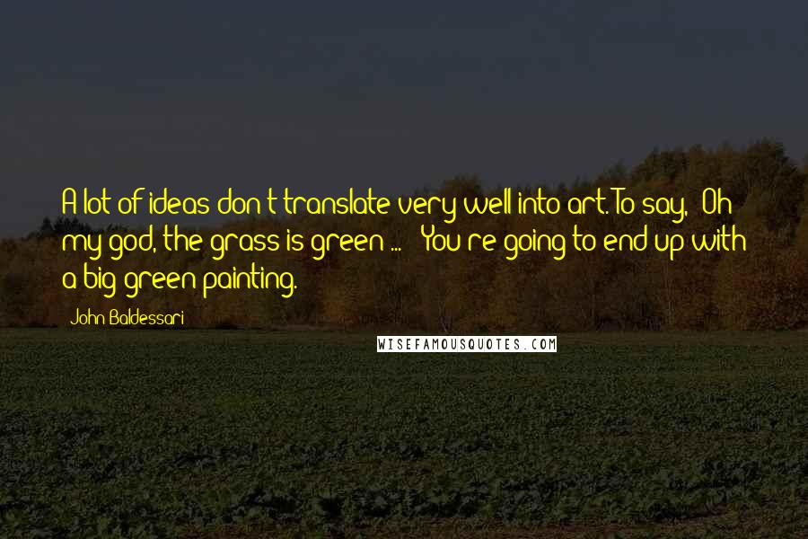 """John Baldessari quotes: A lot of ideas don't translate very well into art. To say, """"Oh my god, the grass is green ... """" You're going to end up with a big green"""