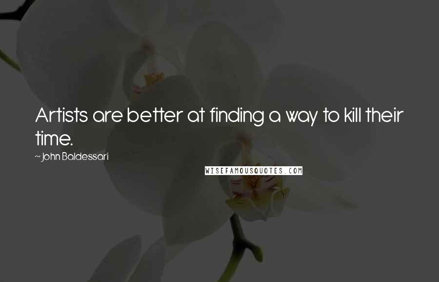 John Baldessari quotes: Artists are better at finding a way to kill their time.
