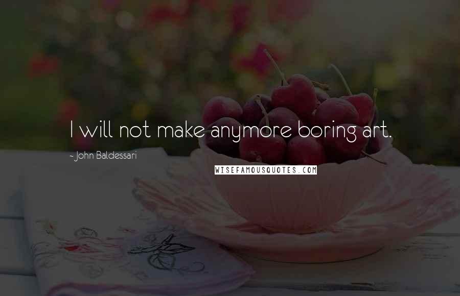 John Baldessari quotes: I will not make anymore boring art.