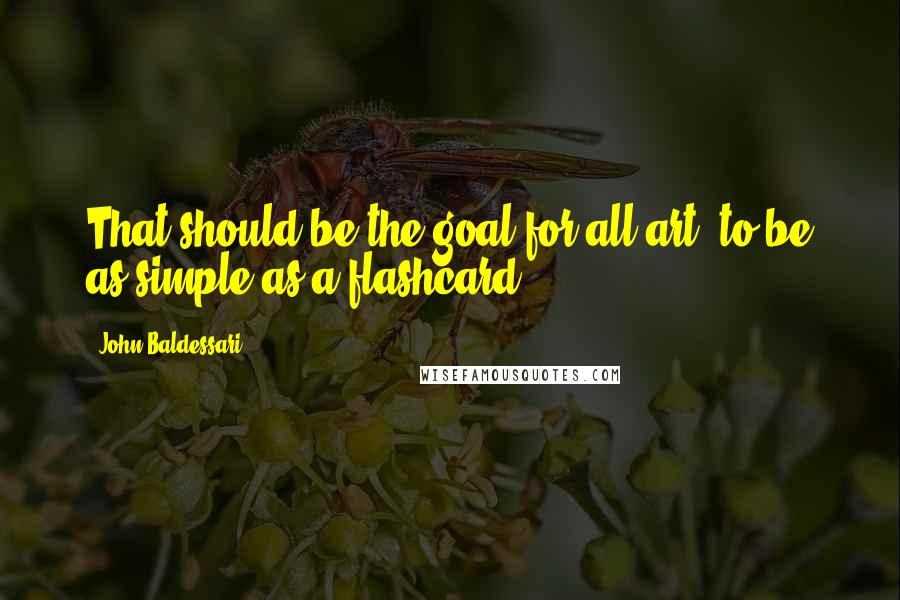 John Baldessari quotes: That should be the goal for all art, to be as simple as a flashcard.