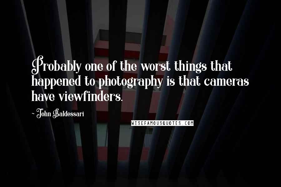 John Baldessari quotes: Probably one of the worst things that happened to photography is that cameras have viewfinders.