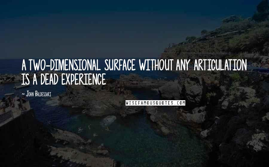 John Baldessari quotes: A TWO-DIMENSIONAL SURFACE WITHOUT ANY ARTICULATION IS A DEAD EXPERIENCE