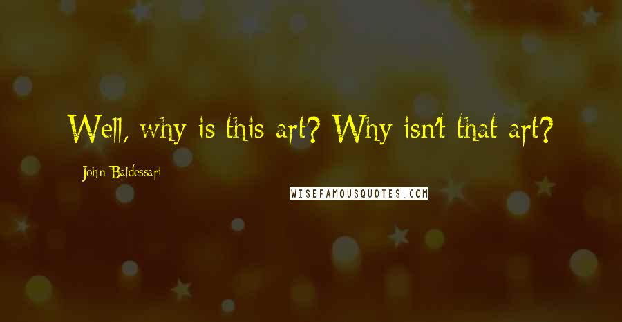 John Baldessari quotes: Well, why is this art? Why isn't that art?