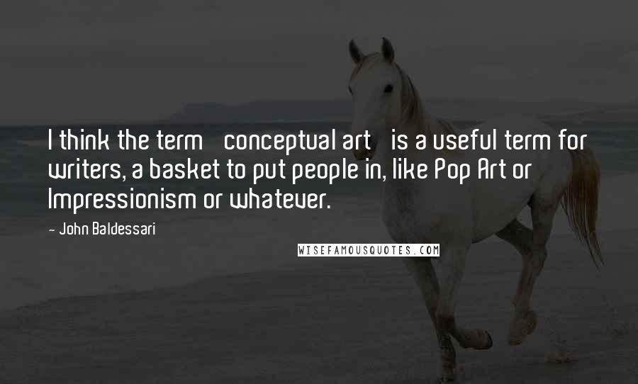 John Baldessari quotes: I think the term 'conceptual art' is a useful term for writers, a basket to put people in, like Pop Art or Impressionism or whatever.