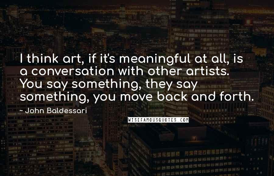 John Baldessari quotes: I think art, if it's meaningful at all, is a conversation with other artists. You say something, they say something, you move back and forth.