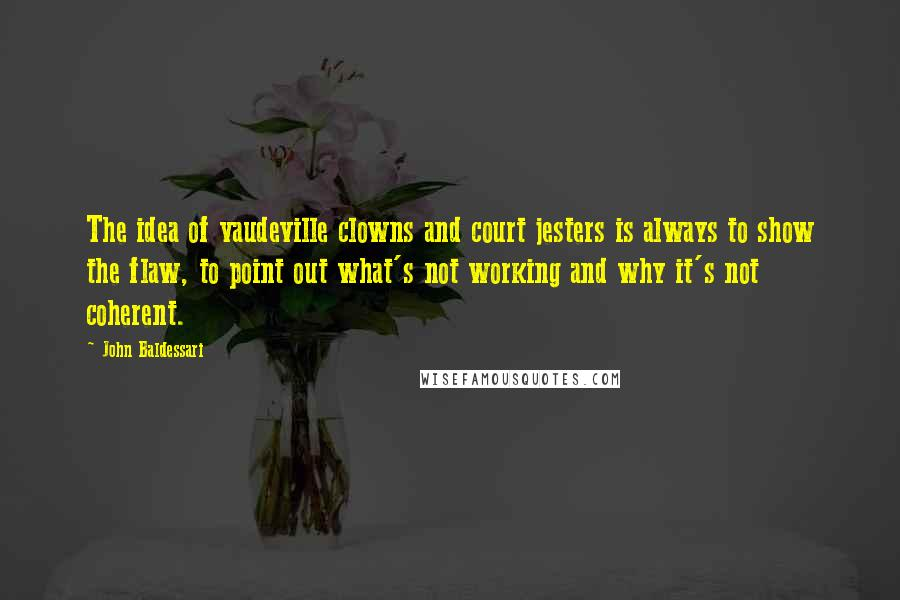John Baldessari quotes: The idea of vaudeville clowns and court jesters is always to show the flaw, to point out what's not working and why it's not coherent.