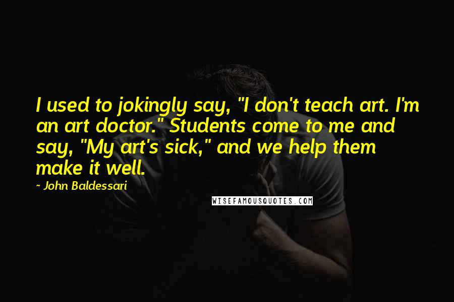 """John Baldessari quotes: I used to jokingly say, """"I don't teach art. I'm an art doctor."""" Students come to me and say, """"My art's sick,"""" and we help them make it well."""