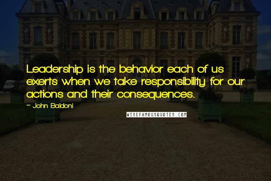 John Baldoni quotes: Leadership is the behavior each of us exerts when we take responsibility for our actions and their consequences.