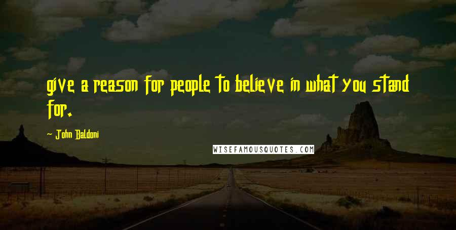John Baldoni quotes: give a reason for people to believe in what you stand for.