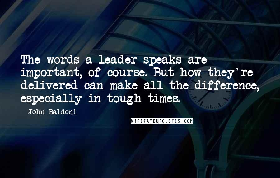John Baldoni quotes: The words a leader speaks are important, of course. But how they're delivered can make all the difference, especially in tough times.