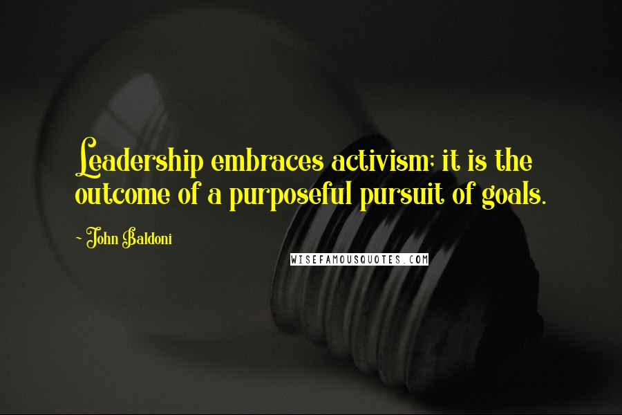 John Baldoni quotes: Leadership embraces activism; it is the outcome of a purposeful pursuit of goals.