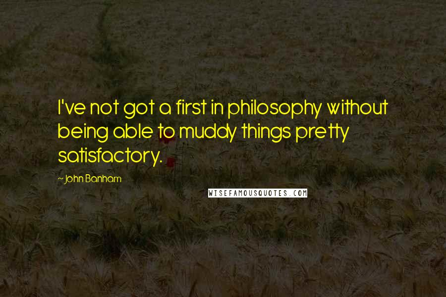 John Banham quotes: I've not got a first in philosophy without being able to muddy things pretty satisfactory.