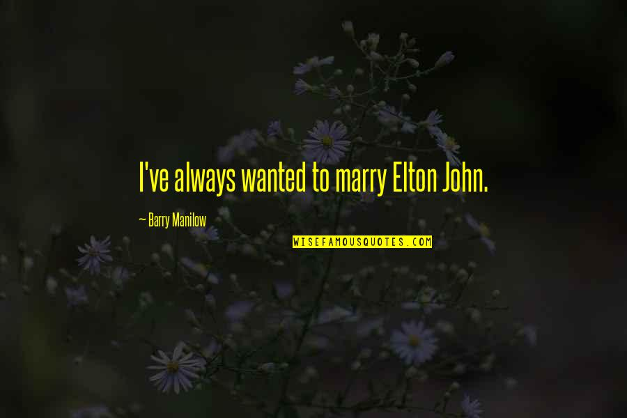 John Barry Quotes By Barry Manilow: I've always wanted to marry Elton John.